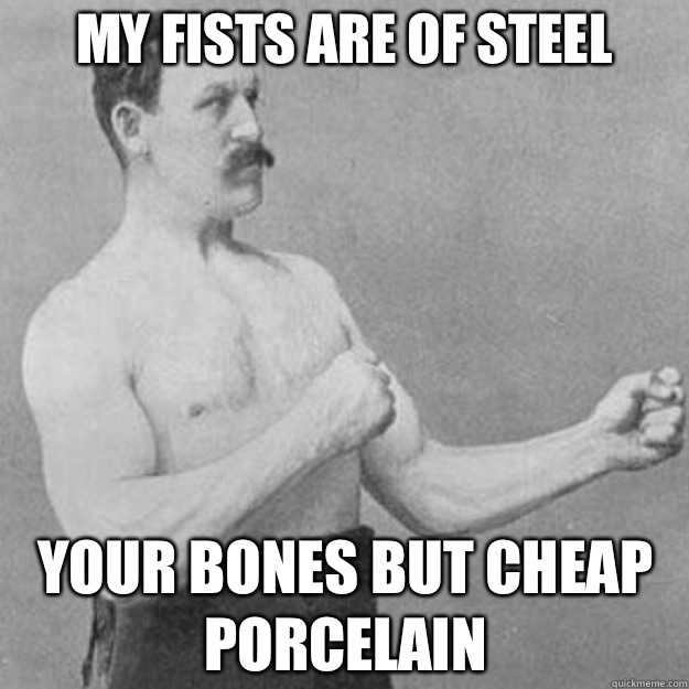 My fists are of steel  Your bones but cheap porcelain - My fists are of steel  Your bones but cheap porcelain  overly manly man