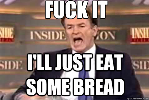 fuck it I'll just eat some bread - fuck it I'll just eat some bread  Fuck It Bill OReilly