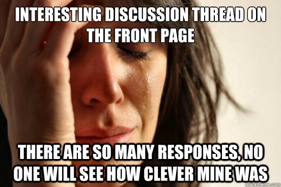 interesting discussion thread on the front page there are so many responses, no one will see how clever mine was - interesting discussion thread on the front page there are so many responses, no one will see how clever mine was  First World Problems
