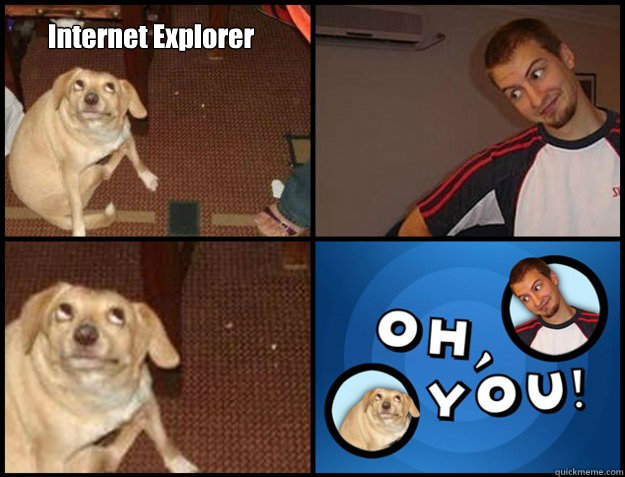 Internet Explorer   - Internet Explorer    Oh you!