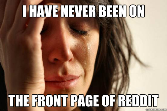 I have never been on the front page of reddit - I have never been on the front page of reddit  First World Problems