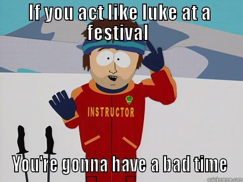 Luke is not creative  - IF YOU ACT LIKE LUKE AT A FESTIVAL  YOU'RE GONNA HAVE A BAD TIME Youre gonna have a bad time