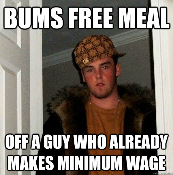 Bums free meal off a guy who already makes minimum wage - Bums free meal off a guy who already makes minimum wage  Scumbag Steve