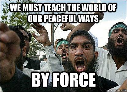 We must teach the world of our peaceful ways By force