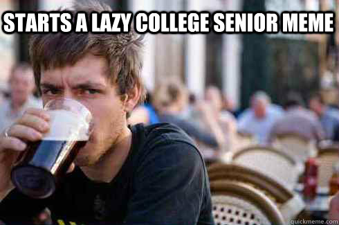 Starts a lazy college senior meme  - Starts a lazy college senior meme   Lazy College Senior