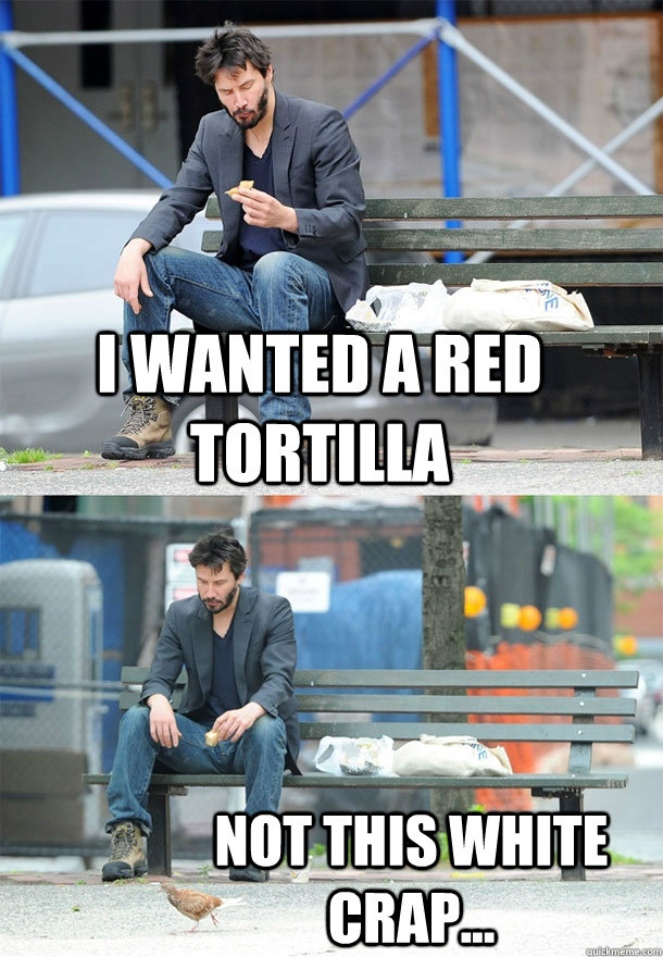 I wanted a red tortilla  not this white crap...  Sad Keanu