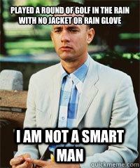 Played a round of golf in the rain with no jacket or rain glove I am not a smart man   Forrest Gump