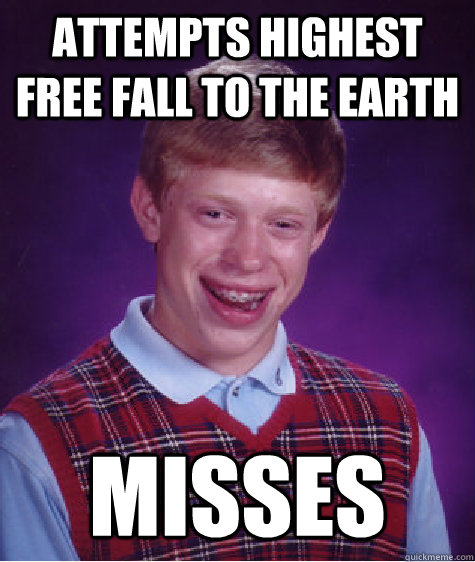 Attempts highest free fall to the earth Misses - Attempts highest free fall to the earth Misses  Bad Luck Brian