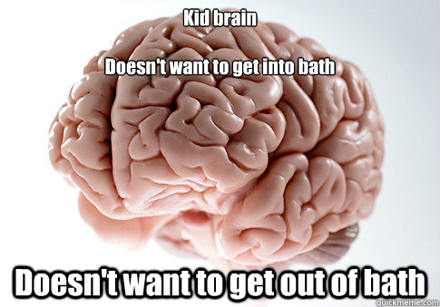 Kid brain  Doesn't want to get into bath Doesn't want to get out of bath  Scumbag Brain