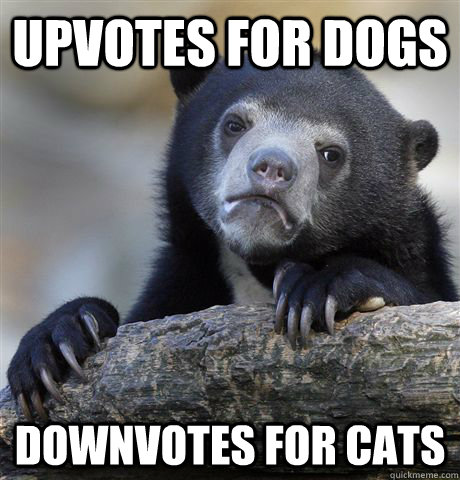 Upvotes for dogs Downvotes for cats - Upvotes for dogs Downvotes for cats  Confession Bear