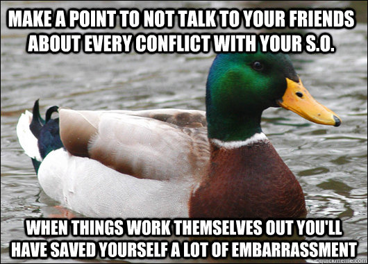 Make a point to not talk to your friends about every conflict with your S.O. When things work themselves out you'll have saved yourself a lot of embarrassment   - Make a point to not talk to your friends about every conflict with your S.O. When things work themselves out you'll have saved yourself a lot of embarrassment    Actual Advice Mallard
