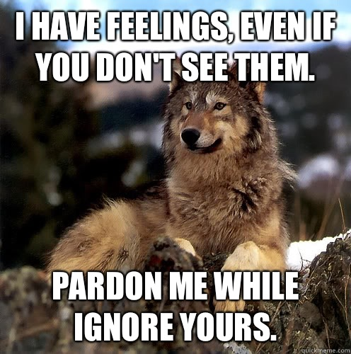 I have feelings, even if you don't see them. Pardon me while ignore yours.  Aspie Wolf