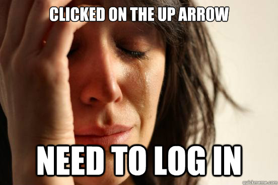 Clicked on the up arrow Need to log in - Clicked on the up arrow Need to log in  First World Problems