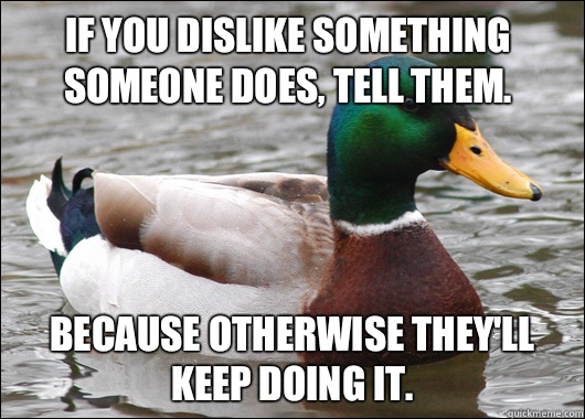 If you dislike something someone does, tell them. Because otherwise they'll keep doing it. - If you dislike something someone does, tell them. Because otherwise they'll keep doing it.  Actual Advice Mallard