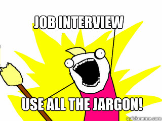 Job interview Use All the jargon! - Job interview Use All the jargon!  All The Things