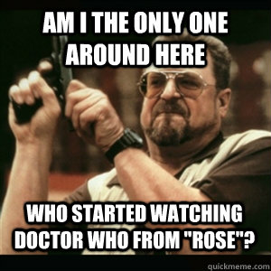 Am i the only one around here Who Started watching doctor who from