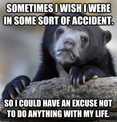 Sometimes I wish I were in some sort of accident. So I could have an excuse not to do anything with my life. - Sometimes I wish I were in some sort of accident. So I could have an excuse not to do anything with my life.  Confession Bear