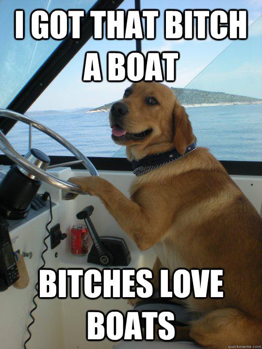 i got that bitch a boat bitches love boats - i got that bitch a boat bitches love boats  Misc