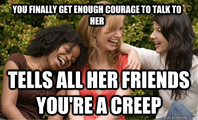 You finally get enough courage to talk to her tells all her friends you're a creep