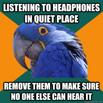 Listening to headphones in quiet place Remove them to make sure no one else can hear it - Listening to headphones in quiet place Remove them to make sure no one else can hear it  Paranoid Parrot