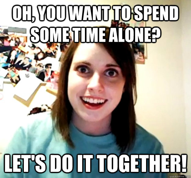 Oh, you want to spend some time alone? Let's do it together! - Oh, you want to spend some time alone? Let's do it together!  Overly Attached Girlfriend