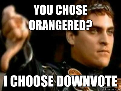 you chose orangered? i choose downvote - you chose orangered? i choose downvote  Downvoting Roman