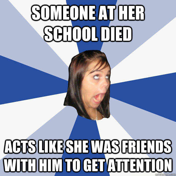 Someone at her school died Acts like she was friends with him to get attention  Annoying Facebook Girl