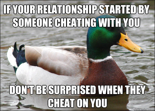 if your relationship started by someone cheating with you don't be surprised when they cheat on you - if your relationship started by someone cheating with you don't be surprised when they cheat on you  Actual Advice Mallard