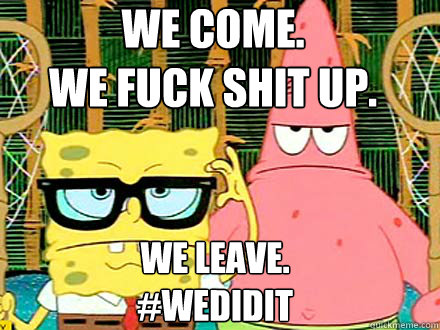 We come.  we fuck shit up. we leave. #WeDidIt