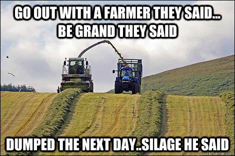 50718130ed3665aa74bf79bdd18666dbc29b349499cb3c485567cb9f6bf29bfe go out with a farmer they said be grand they said dumped the next