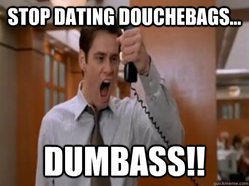 STOP DATING DOUCHEBAGS... DUMBASS!!