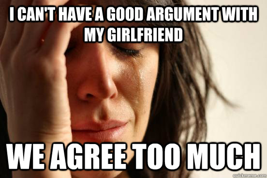 I can't have a good argument with my girlfriend we agree too much - I can't have a good argument with my girlfriend we agree too much  First World Problems