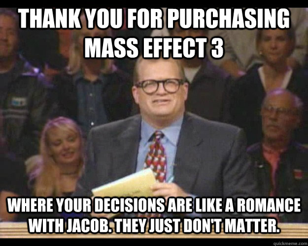 Thank you for purchasing Mass Effect 3 Where your decisions are like a romance with Jacob. They just don't matter.