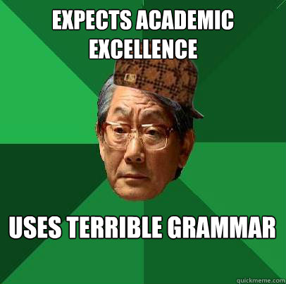 expects academic excellence  uses terrible grammar
