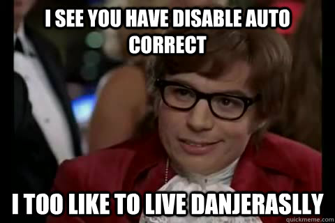 I see you have disable auto correct I too like to live danjeraslly  - I see you have disable auto correct I too like to live danjeraslly   Dangerously - Austin Powers