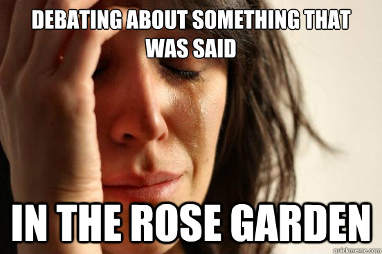Debating about something that was said  in the rose garden - Debating about something that was said  in the rose garden  First World Problems