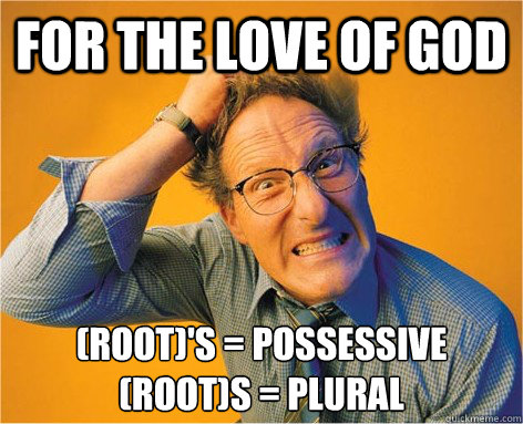 For the love of god (root)'s = Possessive (root)s = Plural - For the love of god (root)'s = Possessive (root)s = Plural  Frustrated Grammar Nazi
