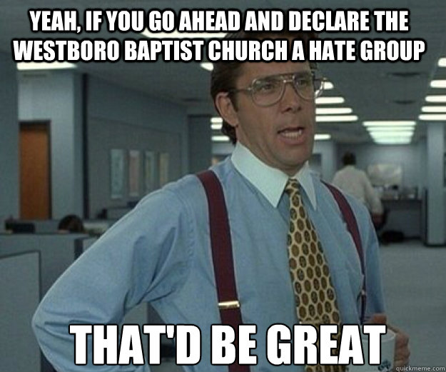 Yeah, if you go ahead and declare the Westboro Baptist Church a hate group THAT'd BE GREAT - Yeah, if you go ahead and declare the Westboro Baptist Church a hate group THAT'd BE GREAT  that would be great