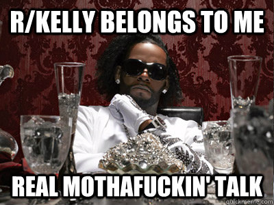 r/Kelly belongs to me real mothafuckin' talk