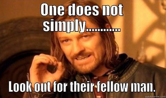 ONE DOES NOT SIMPLY............ LOOK OUT FOR THEIR FELLOW MAN. Boromir