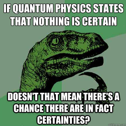 If quantum physics states that nothing is certain Doesn't that mean there's a chance there are in fact certainties?  Philosoraptor