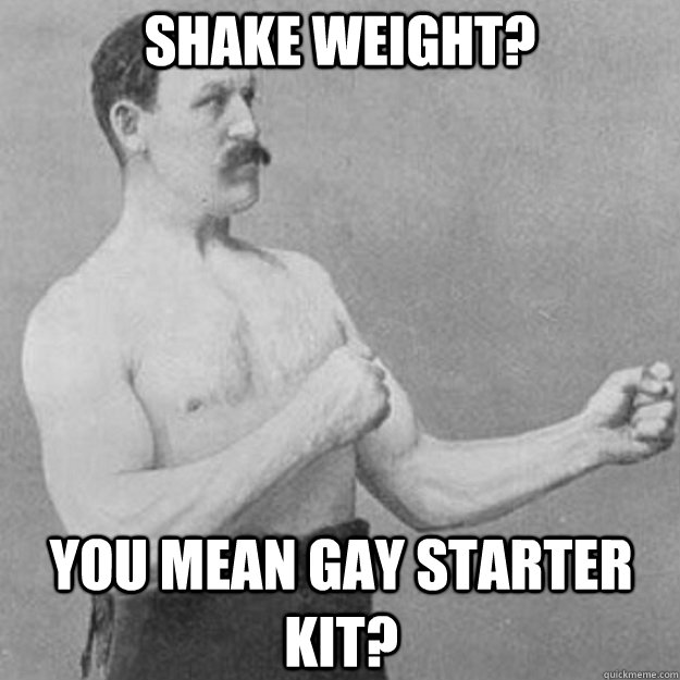 Shake Weight? You Mean Gay Starter Kit? - Shake Weight? You Mean Gay Starter Kit?  overly manly man
