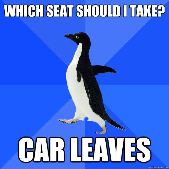 Which seat should I take? Car leaves - Which seat should I take? Car leaves  Socially Awkward Penguin