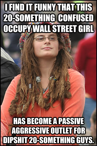 I find it funny that this 20-something  confused occupy wall street girl has become a passive aggressive outlet for dipshit 20-something guys. - I find it funny that this 20-something  confused occupy wall street girl has become a passive aggressive outlet for dipshit 20-something guys.  College Liberal