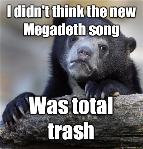 I didn't think the new Megadeth song Was total trash - I didn't think the new Megadeth song Was total trash  Confession Bear