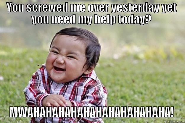 Work Revenge - YOU SCREWED ME OVER YESTERDAY YET YOU NEED MY HELP TODAY? MWAHAHAHAHAHAHAHAHAHAHAHA! Evil Toddler