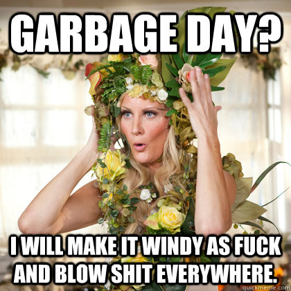 Garbage day? I will make it windy as fuck and blow shit everywhere.
