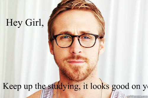 Hey Girl,  Keep up the studying, it looks good on you.