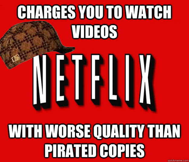 charges you to watch videos with worse quality than pirated copies
