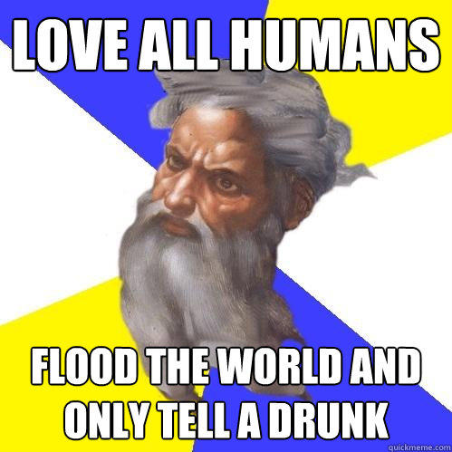 Love all humans flood the world and only tell a drunk - Love all humans flood the world and only tell a drunk  Advice God